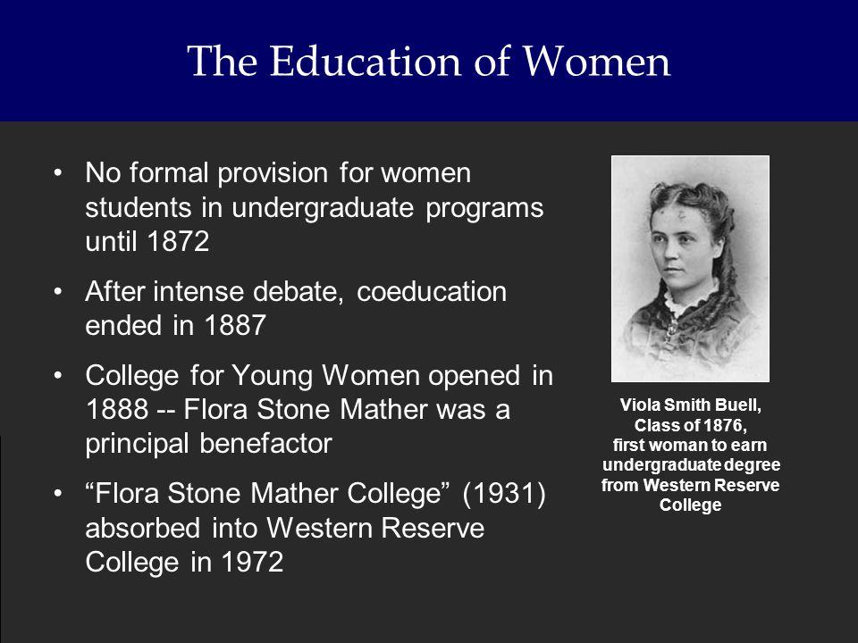 The Education of Women No formal provision for women students in undergraduate programs until 1872 After intense debate, coeducation ended in 1887 Col