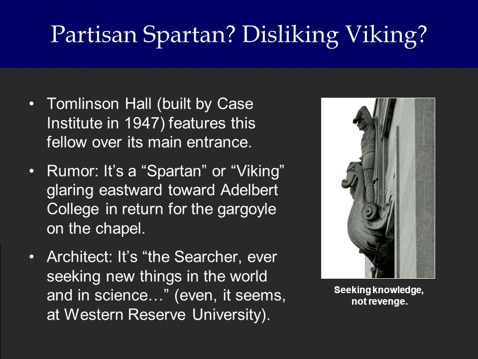 Partisan Spartan? Disliking Viking? Tomlinson Hall (built by Case Institute in 1947) features this fellow over its main entrance. Rumor: Its a Spartan