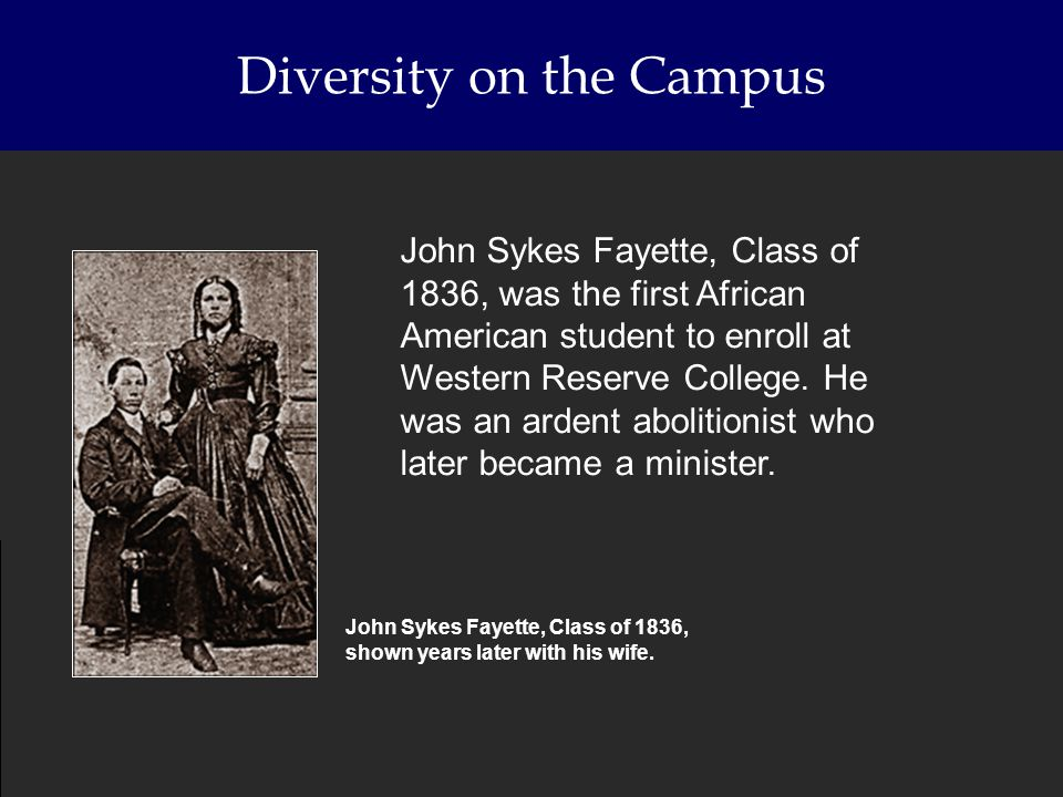 Diversity on the Campus John Sykes Fayette, Class of 1836, was the first African American student to enroll at Western Reserve College. He was an arde