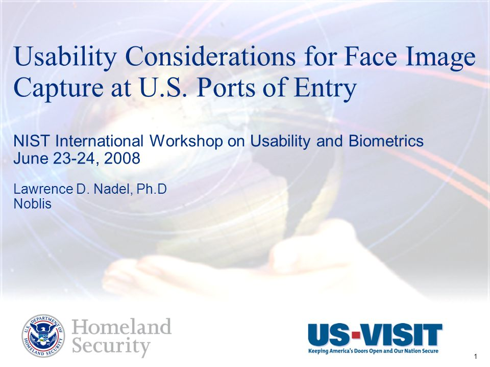L. Nadel – Intl Workshop on Usability and Biometrics June 23-24, 2008 1 Usability Considerations for Face Image Capture at U.S. Ports of Entry NIST In