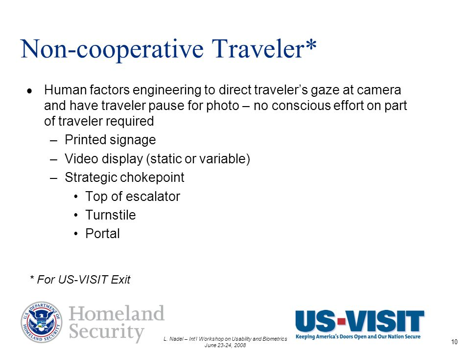 L. Nadel – Intl Workshop on Usability and Biometrics June 23-24, 2008 10 Non-cooperative Traveler* Human factors engineering to direct travelers gaze