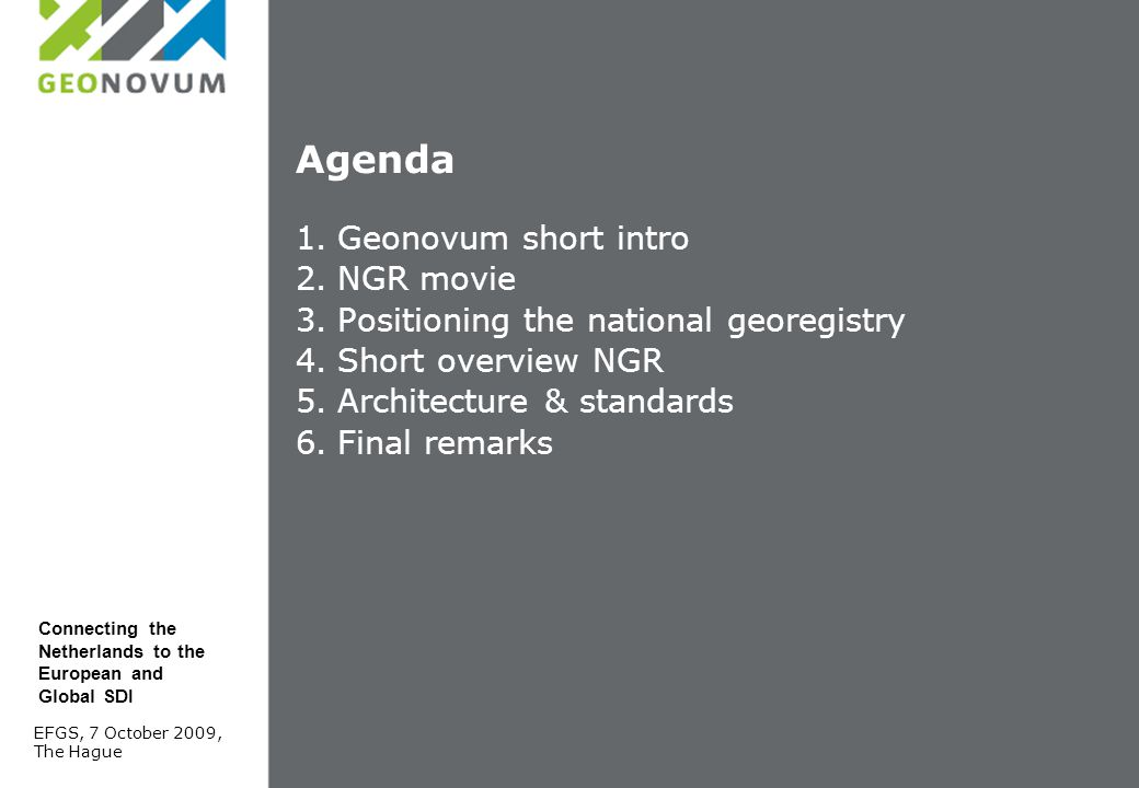 Agenda 1.Geonovum short intro 2.NGR movie 3.Positioning the national georegistry 4.Short overview NGR 5.Architecture & standards 6.Final remarks EFGS, 7 October 2009, The Hague Connecting the Netherlands to the European and Global SDI