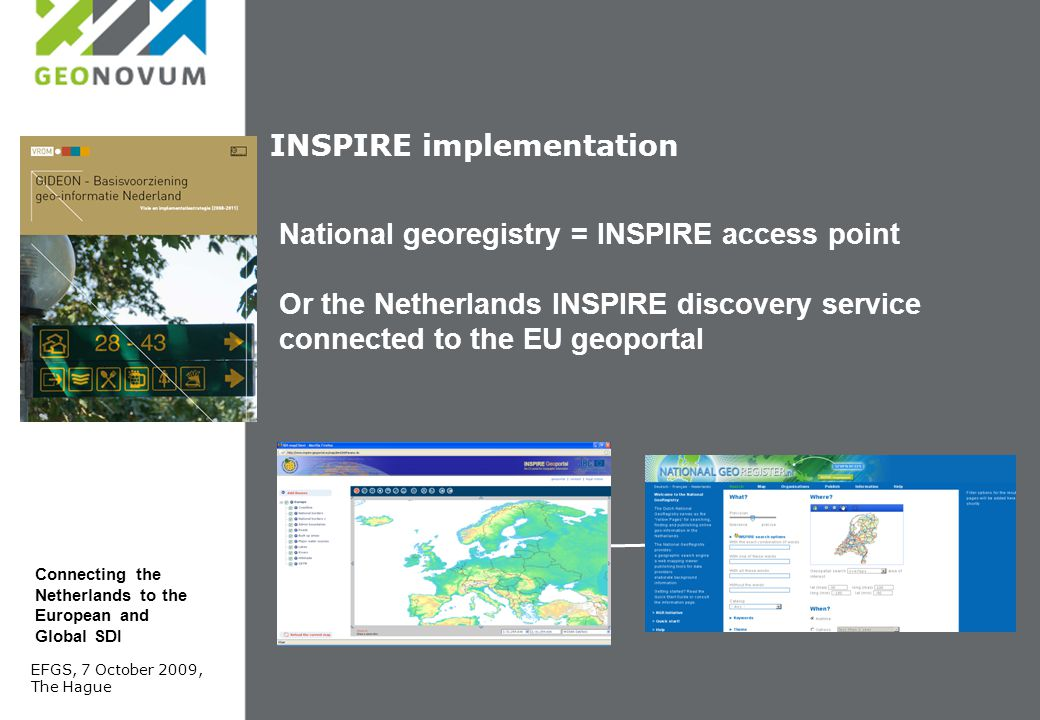 INSPIRE implementation National georegistry = INSPIRE access point Or the Netherlands INSPIRE discovery service connected to the EU geoportal EFGS, 7 October 2009, The Hague Connecting the Netherlands to the European and Global SDI