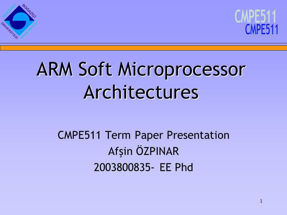 1 CMPE511 Term Paper Presentation Afşin ÖZPINAR 2003800835- EE Phd ARM Soft Microprocessor Architectures