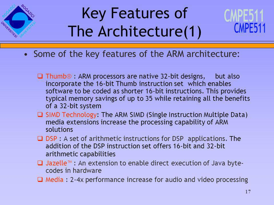 17 Key Features of The Architecture(1) Some of the key features of the ARM architecture: Thumb® : ARM processors are native 32-bit designs, but also incorporate the 16-bit Thumb instruction set which enables software to be coded as shorter 16-bit instructions.