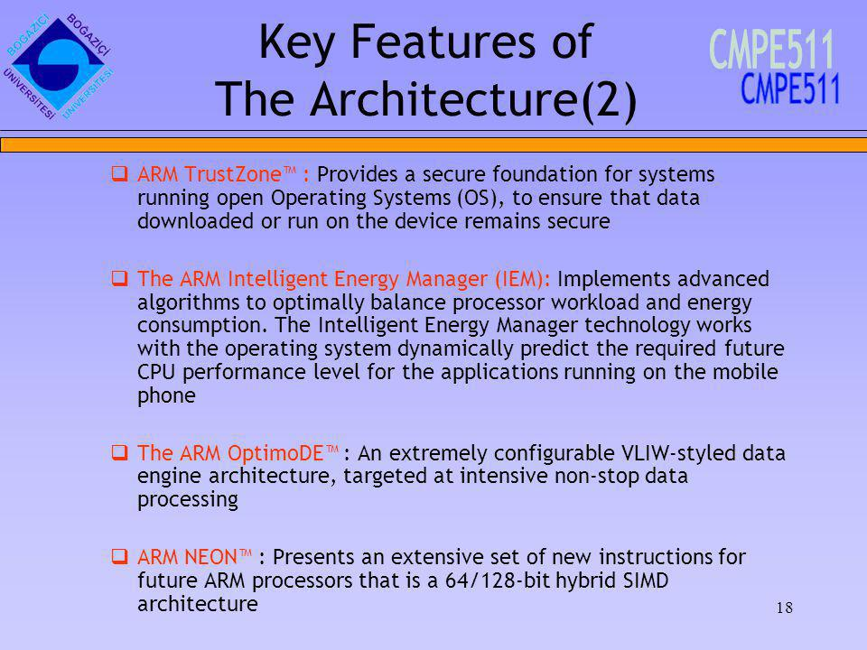18 Key Features of The Architecture(2) ARM TrustZone : Provides a secure foundation for systems running open Operating Systems (OS), to ensure that data downloaded or run on the device remains secure The ARM Intelligent Energy Manager (IEM): Implements advanced algorithms to optimally balance processor workload and energy consumption.