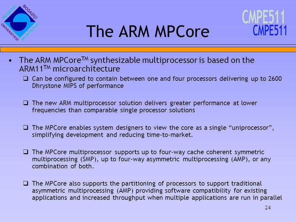 24 The ARM MPCore The ARM MPCore TM synthesizable multiprocessor is based on the ARM11 TM microarchitecture Can be configured to contain between one and four processors delivering up to 2600 Dhrystone MIPS of performance The new ARM multiprocessor solution delivers greater performance at lower frequencies than comparable single processor solutions The MPCore enables system designers to view the core as a single uniprocessor, simplifying development and reducing time-to-market.