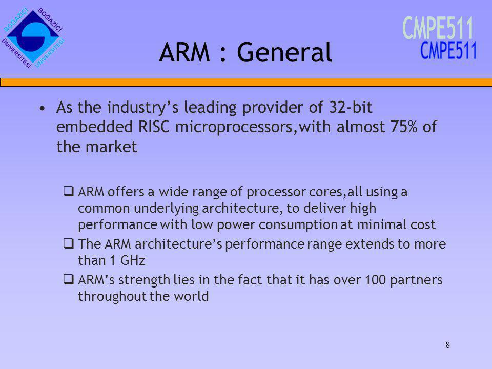 8 ARM : General As the industrys leading provider of 32-bit embedded RISC microprocessors,with almost 75% of the market ARM offers a wide range of processor cores,all using a common underlying architecture, to deliver high performance with low power consumption at minimal cost The ARM architectures performance range extends to more than 1 GHz ARMs strength lies in the fact that it has over 100 partners throughout the world