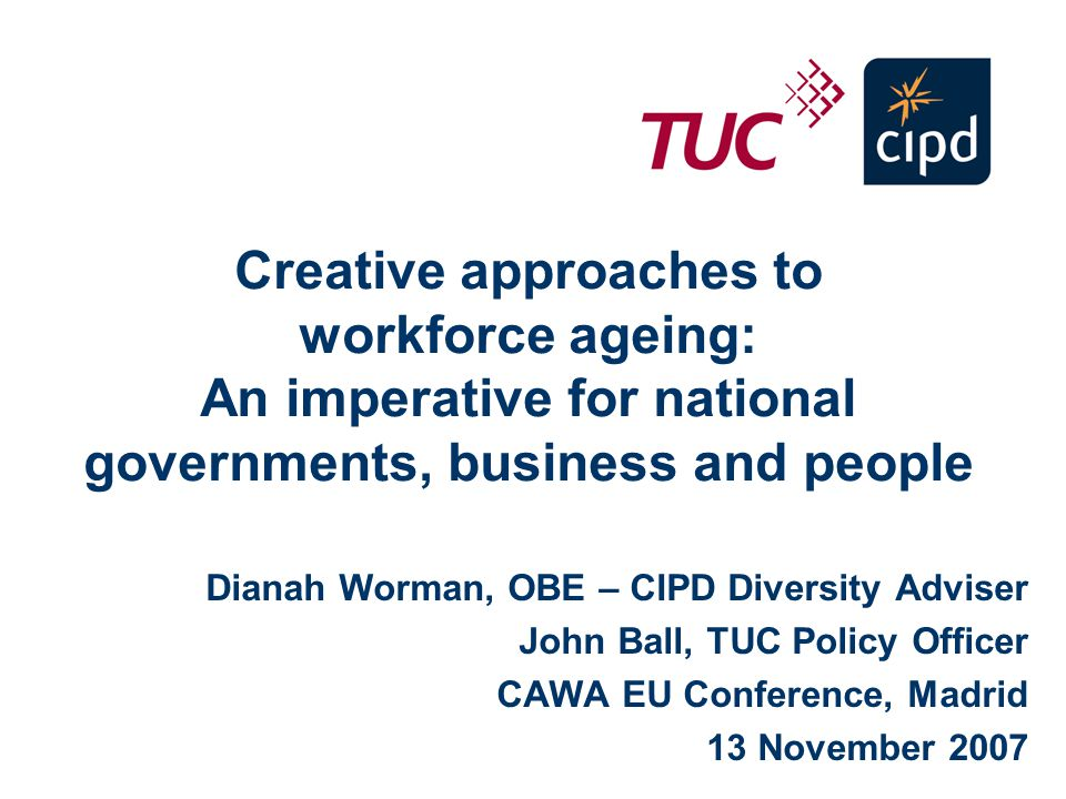 Creative approaches to workforce ageing: An imperative for national governments, business and people Dianah Worman, OBE – CIPD Diversity Adviser John Ball, TUC Policy Officer CAWA EU Conference, Madrid 13 November 2007