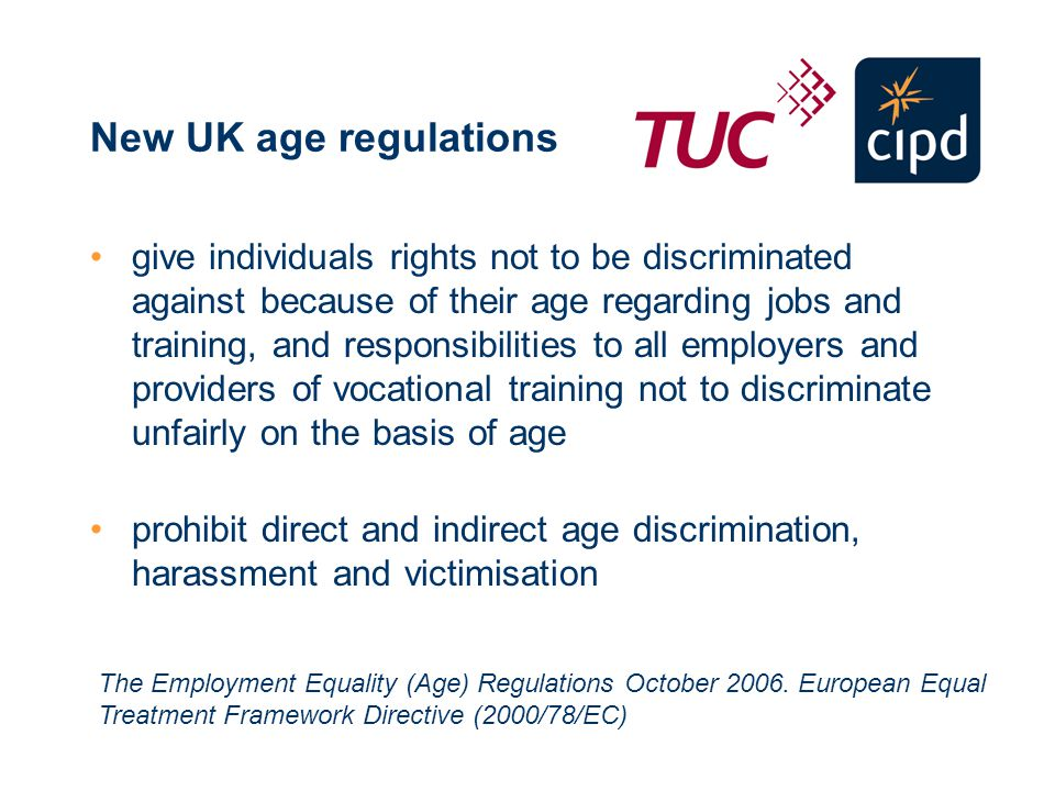 New UK age regulations give individuals rights not to be discriminated against because of their age regarding jobs and training, and responsibilities to all employers and providers of vocational training not to discriminate unfairly on the basis of age prohibit direct and indirect age discrimination, harassment and victimisation The Employment Equality (Age) Regulations October 2006.