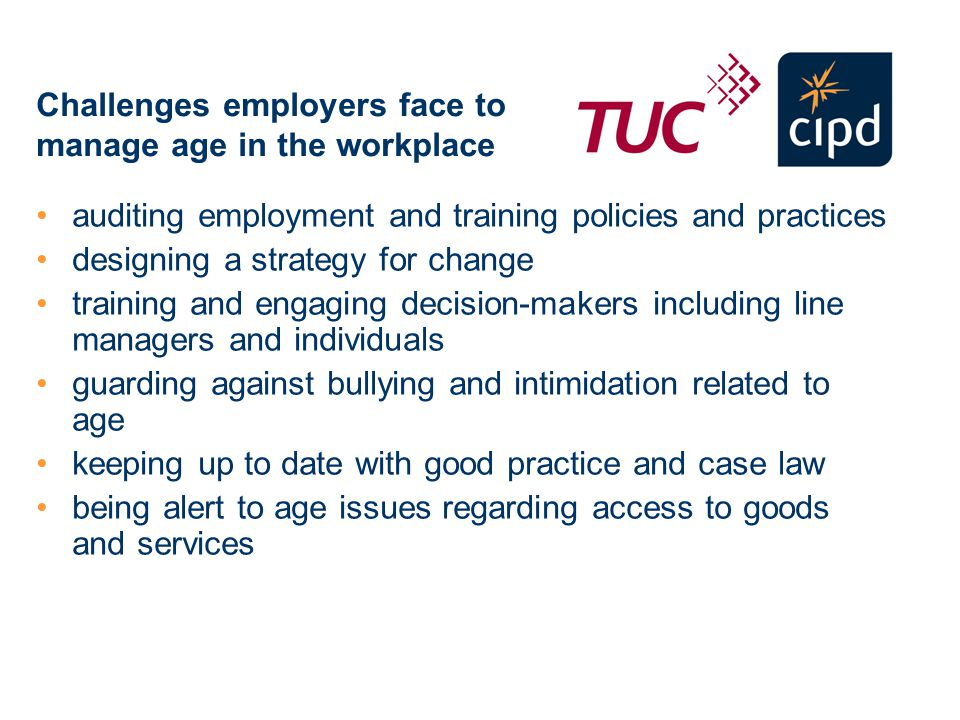 Challenges employers face to manage age in the workplace auditing employment and training policies and practices designing a strategy for change training and engaging decision-makers including line managers and individuals guarding against bullying and intimidation related to age keeping up to date with good practice and case law being alert to age issues regarding access to goods and services