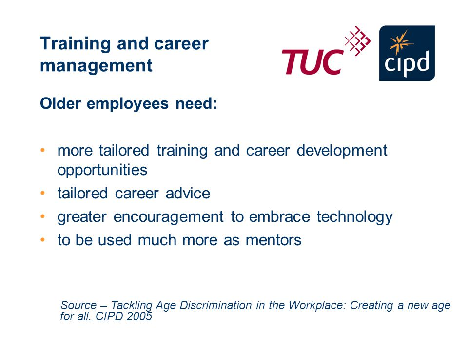 Training and career management Older employees need: more tailored training and career development opportunities tailored career advice greater encouragement to embrace technology to be used much more as mentors Source – Tackling Age Discrimination in the Workplace: Creating a new age for all.