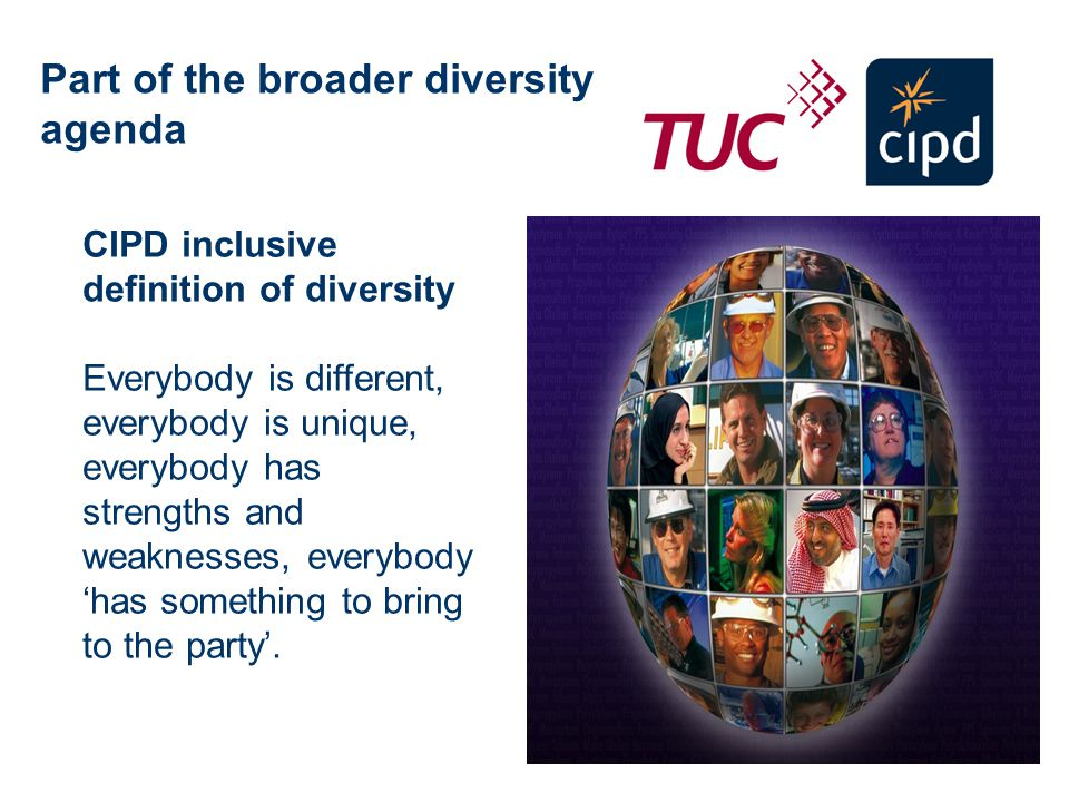 CIPD inclusive definition of diversity Everybody is different, everybody is unique, everybody has strengths and weaknesses, everybody has something to bring to the party.