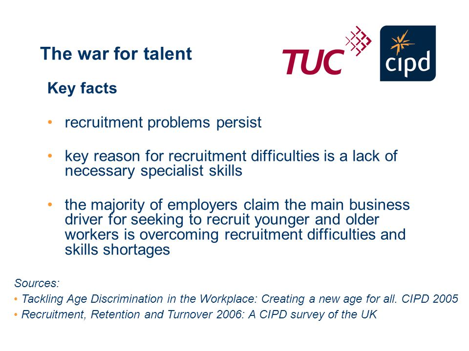 The war for talent Key facts recruitment problems persist key reason for recruitment difficulties is a lack of necessary specialist skills the majority of employers claim the main business driver for seeking to recruit younger and older workers is overcoming recruitment difficulties and skills shortages Sources: Tackling Age Discrimination in the Workplace: Creating a new age for all.
