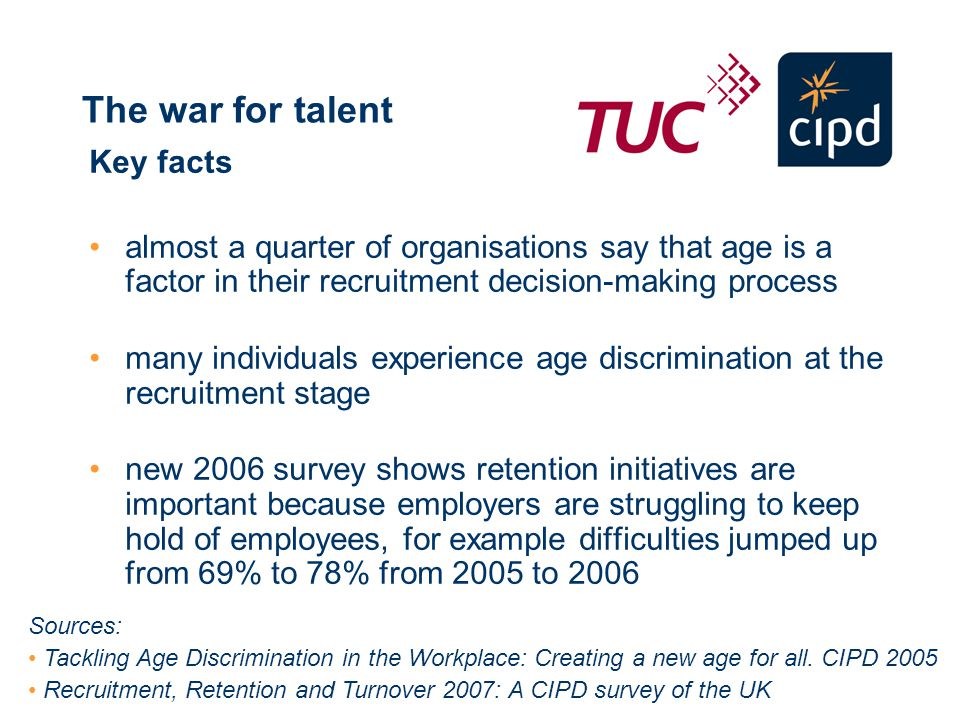 The war for talent Key facts almost a quarter of organisations say that age is a factor in their recruitment decision-making process many individuals experience age discrimination at the recruitment stage new 2006 survey shows retention initiatives are important because employers are struggling to keep hold of employees, for example difficulties jumped up from 69% to 78% from 2005 to 2006 Sources: Tackling Age Discrimination in the Workplace: Creating a new age for all.