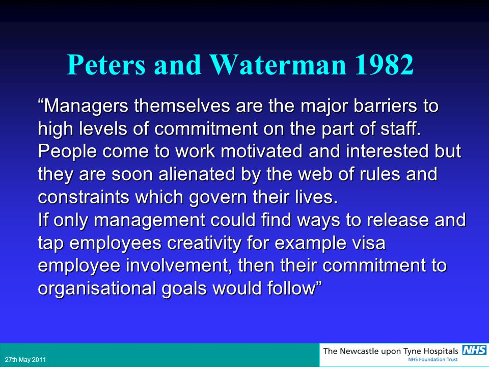 Peters and Waterman 1982 Managers themselves are the major barriers to high levels of commitment on the part of staff. People come to work motivated a