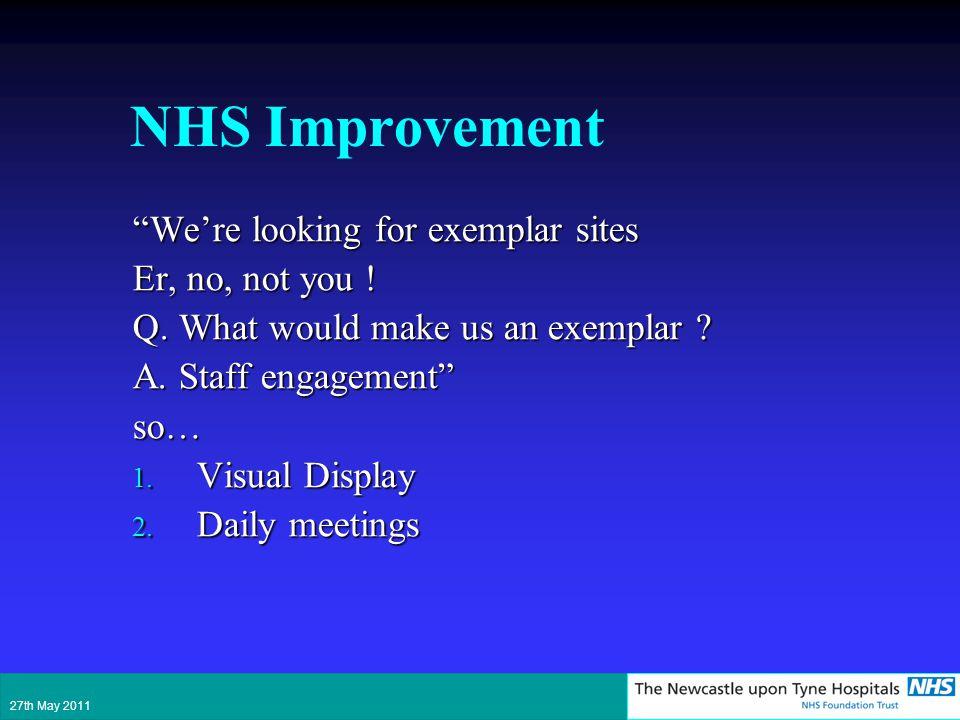 NHS Improvement Were looking for exemplar sites Er, no, not you ! Q. What would make us an exemplar ? A. Staff engagement so… 1. Visual Display 2. Dai