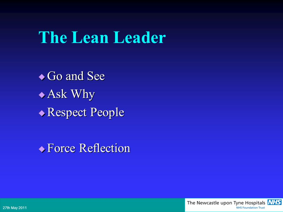 The Lean Leader Go and See Go and See Ask Why Ask Why Respect People Respect People Force Reflection Force Reflection 27th May 2011