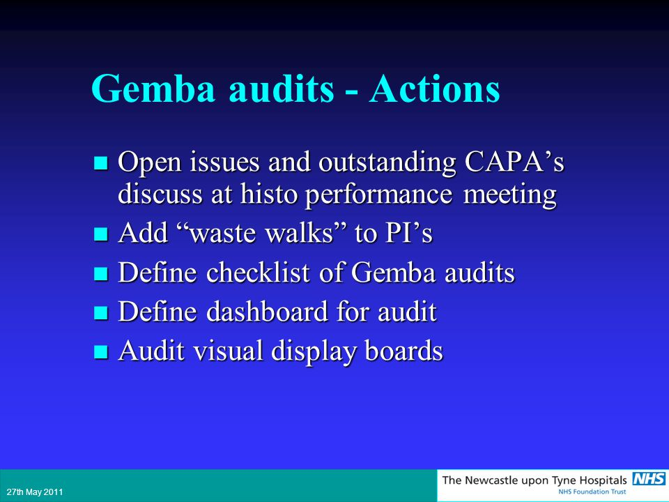 Gemba audits - Actions Open issues and outstanding CAPAs discuss at histo performance meeting Open issues and outstanding CAPAs discuss at histo performance meeting Add waste walks to PIs Add waste walks to PIs Define checklist of Gemba audits Define checklist of Gemba audits Define dashboard for audit Define dashboard for audit Audit visual display boards Audit visual display boards 27th May 2011