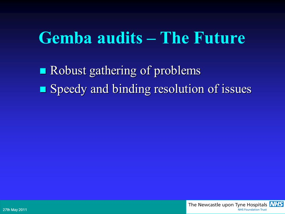 Gemba audits – The Future Robust gathering of problems Robust gathering of problems Speedy and binding resolution of issues Speedy and binding resolution of issues 27th May 2011