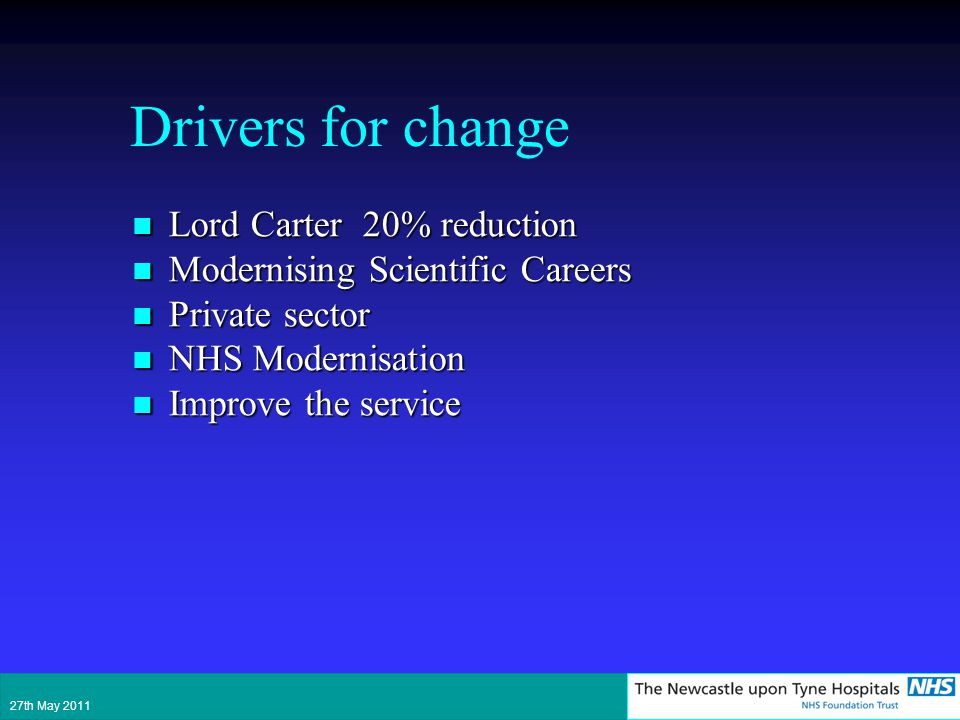 Drivers for change Lord Carter 20% reduction Lord Carter 20% reduction Modernising Scientific Careers Modernising Scientific Careers Private sector Private sector NHS Modernisation NHS Modernisation Improve the service Improve the service 27th May 2011