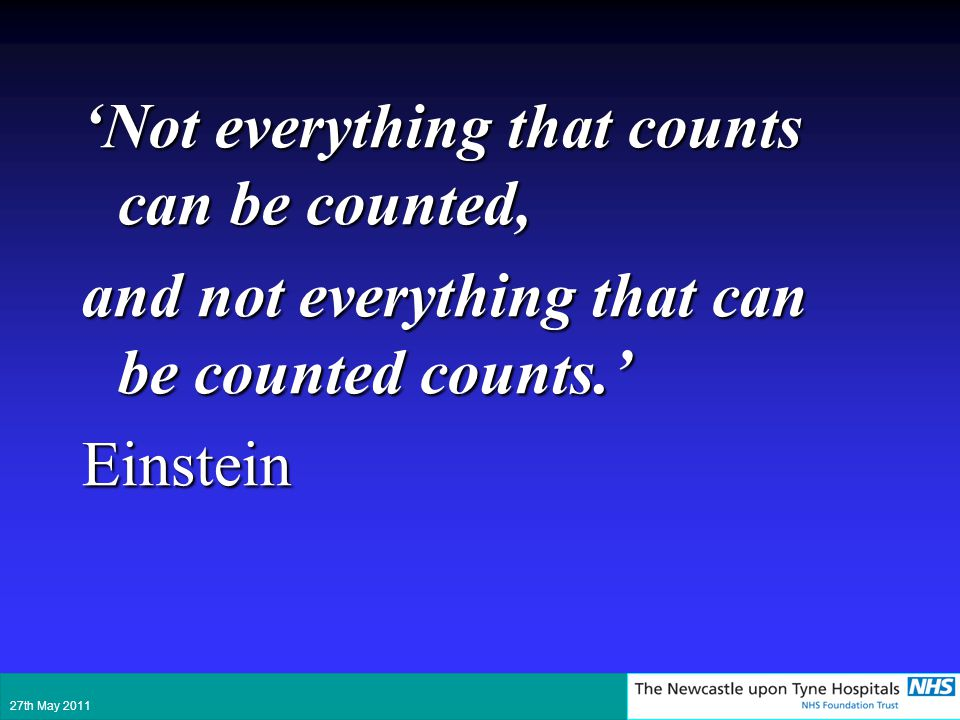 Not everything that counts can be counted, and not everything that can be counted counts. Einstein