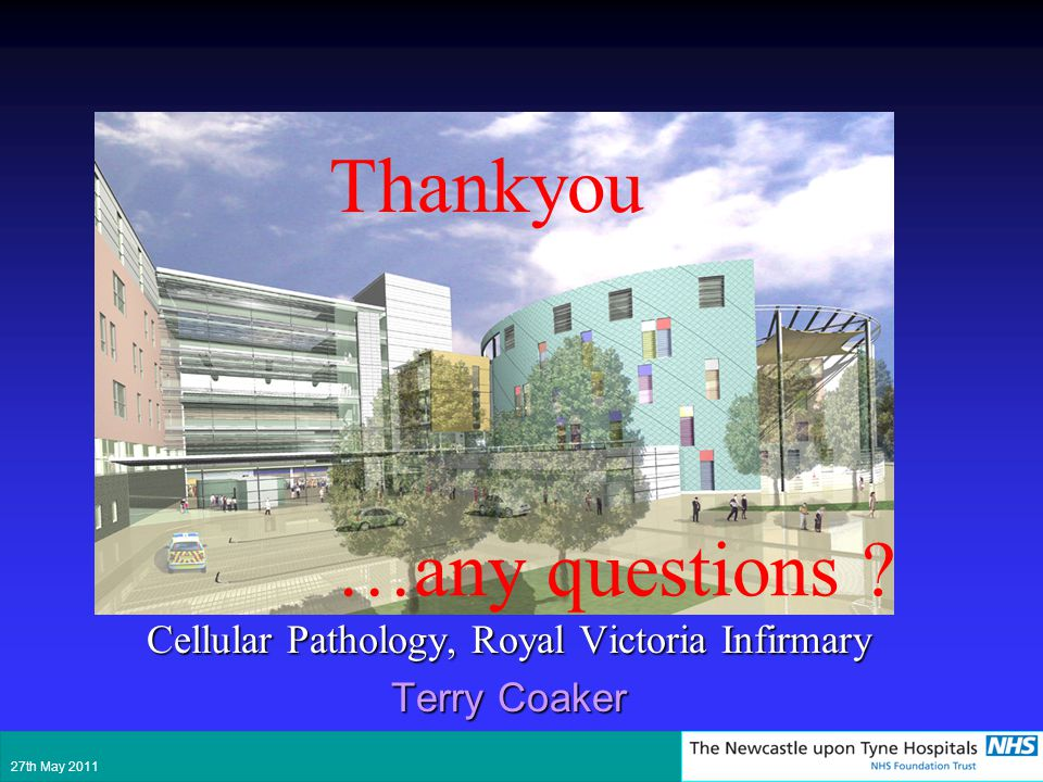 Cellular Pathology, Royal Victoria Infirmary Terry Coaker Thankyou 27th May 2011 …any questions