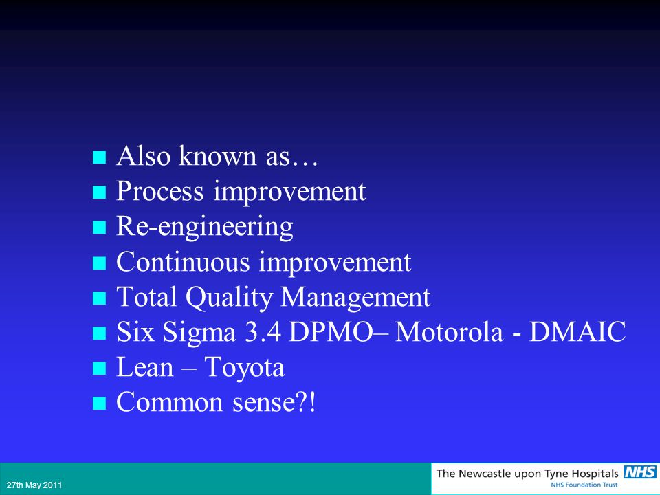 Also known as… Process improvement Re-engineering Continuous improvement Total Quality Management Six Sigma 3.4 DPMO– Motorola - DMAIC Lean – Toyota C