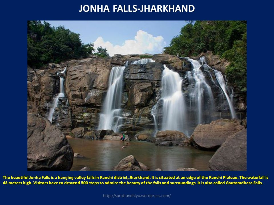 JONHA FALLS-JHARKHAND The beautiful Jonha Falls is a hanging valley falls in Ranchi district, Jharkhand. It is situated at an edge of the Ranchi Plate