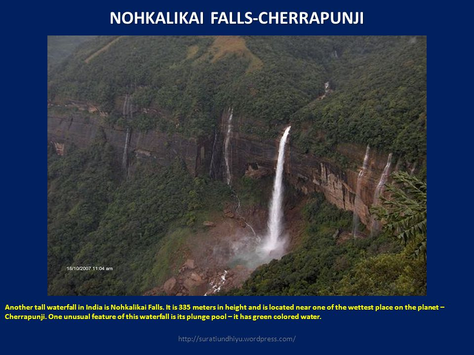 NOHKALIKAI FALLS-CHERRAPUNJI Another tall waterfall in India is Nohkalikai Falls. It is 335 meters in height and is located near one of the wettest pl