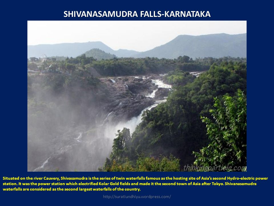 SHIVANASAMUDRA FALLS-KARNATAKA Situated on the river Cauvery, Shivasamudra is the series of twin waterfalls famous as the hosting site of Asias second