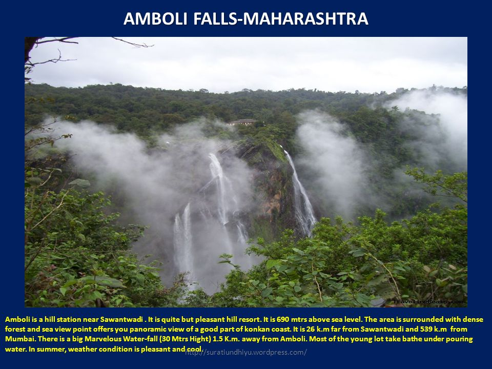 AMBOLI FALLS-MAHARASHTRA Amboli is a hill station near Sawantwadi. It is quite but pleasant hill resort. It is 690 mtrs above sea level. The area is s