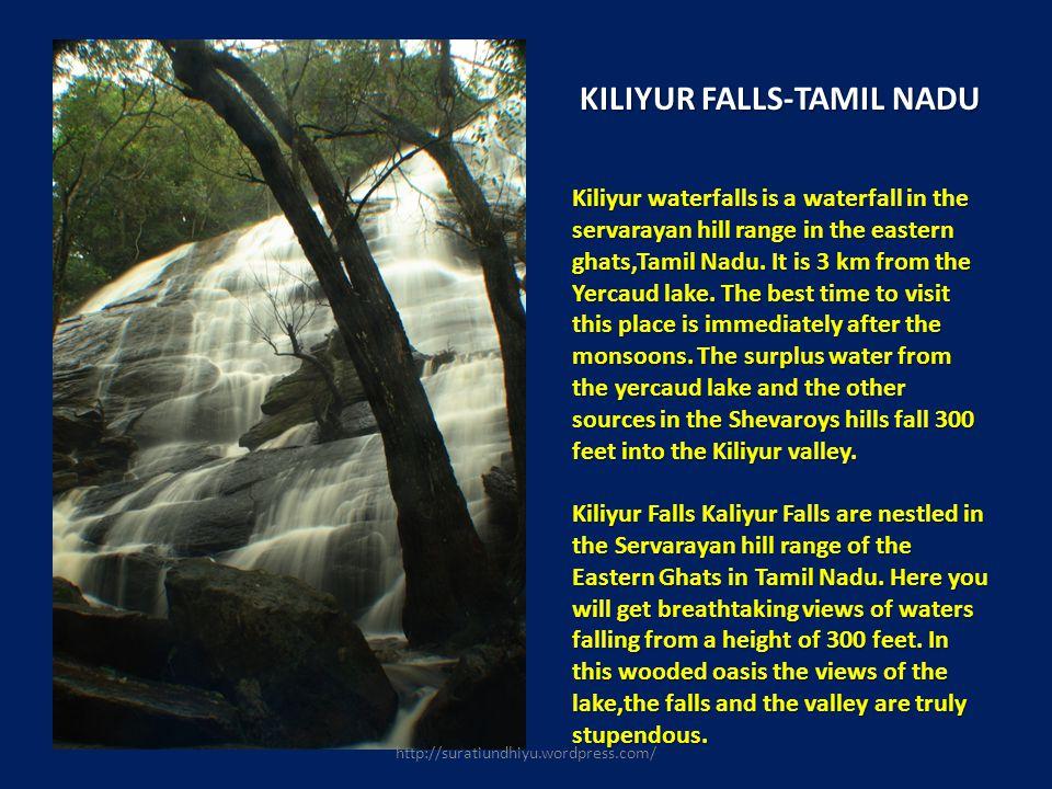 KILIYUR FALLS-TAMIL NADU Kiliyur waterfalls is a waterfall in the servarayan hill range in the eastern ghats,Tamil Nadu. It is 3 km from the Yercaud l