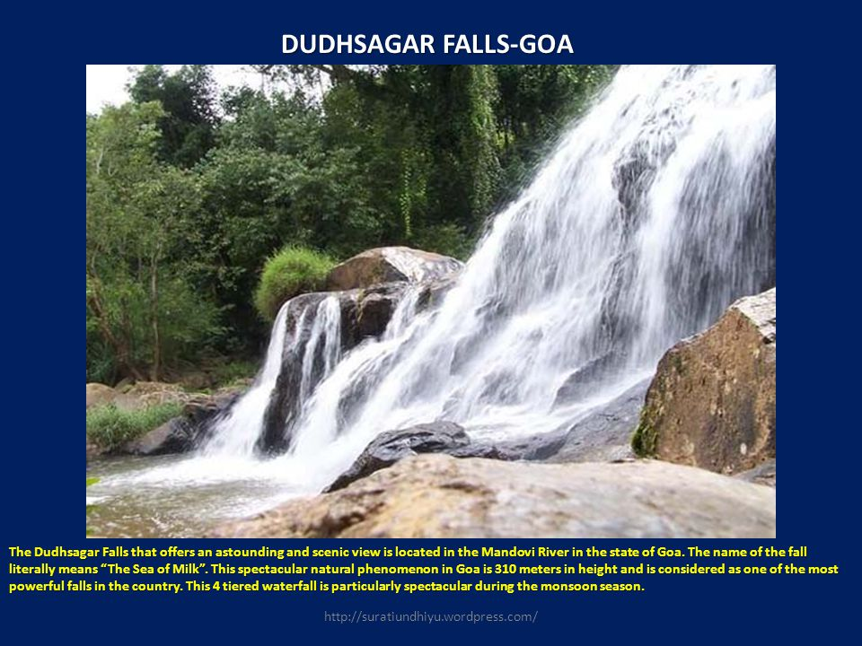 DUDHSAGAR FALLS-GOA The Dudhsagar Falls that offers an astounding and scenic view is located in the Mandovi River in the state of Goa. The name of the