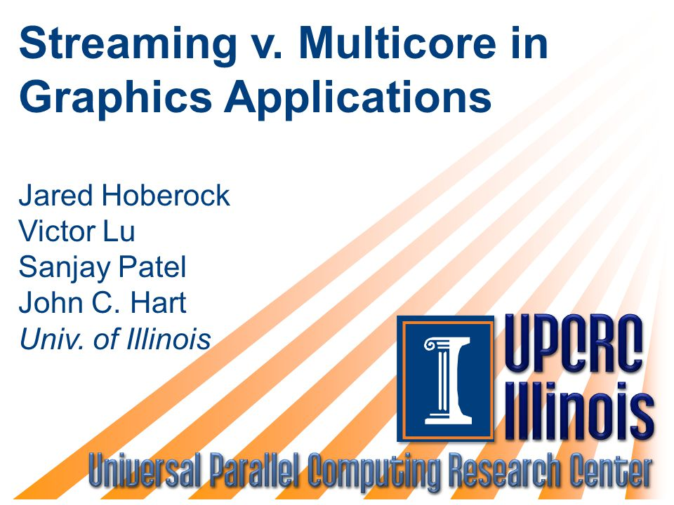 Streaming v. Multicore in Graphics Applications Jared Hoberock Victor Lu Sanjay Patel John C. Hart Univ. of Illinois