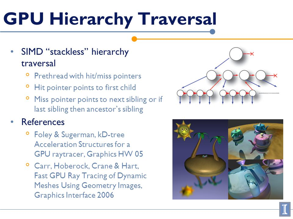GPU Hierarchy Traversal SIMD stackless hierarchy traversal ° Prethread with hit/miss pointers ° Hit pointer points to first child ° Miss pointer point