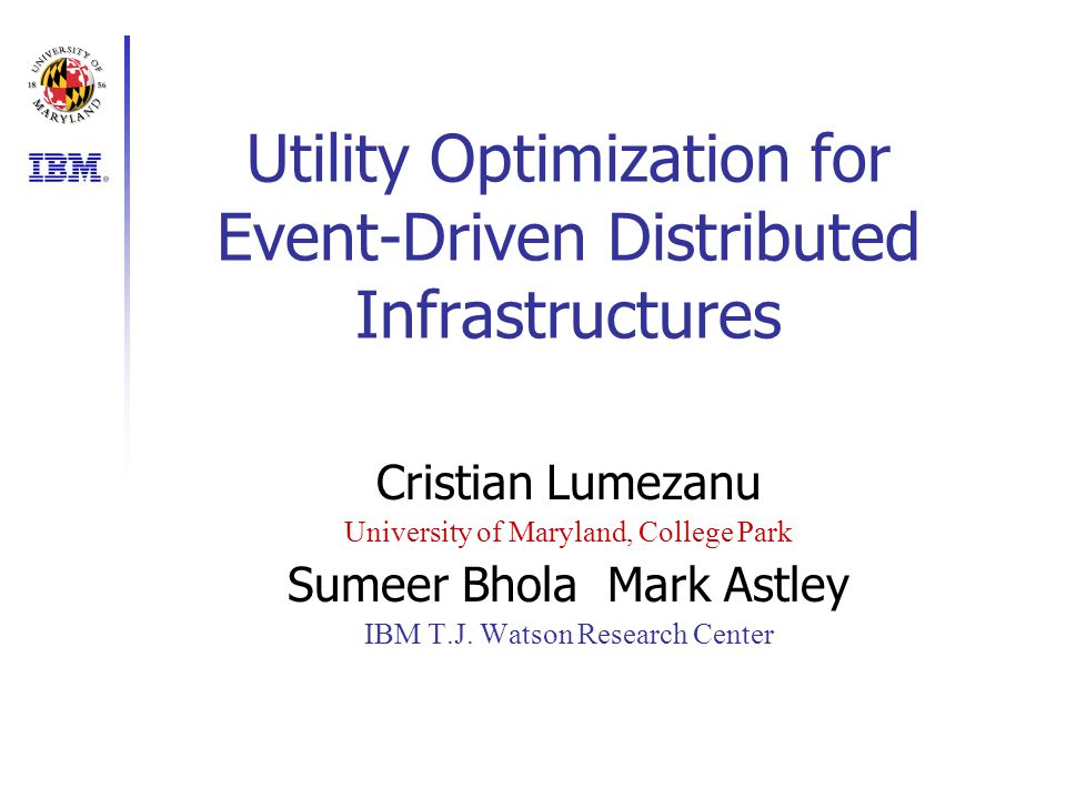 Utility Optimization for Event-Driven Distributed Infrastructures Cristian Lumezanu University of Maryland, College Park Sumeer BholaMark Astley IBM T