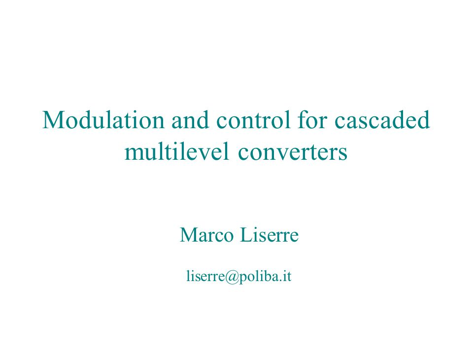 Modulation and control for cascaded multilevel converters Marco Liserre liserre@ieee.org Modulation and control for cascaded multilevel converters Marco Liserre liserre@poliba.it