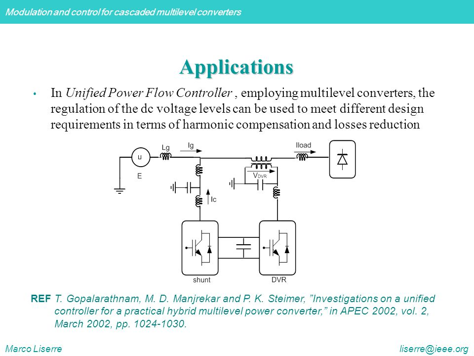 Modulation and control for cascaded multilevel converters Marco Liserre liserre@ieee.org Applications In Unified Power Flow Controller, employing multilevel converters, the regulation of the dc voltage levels can be used to meet different design requirements in terms of harmonic compensation and losses reduction REF T.