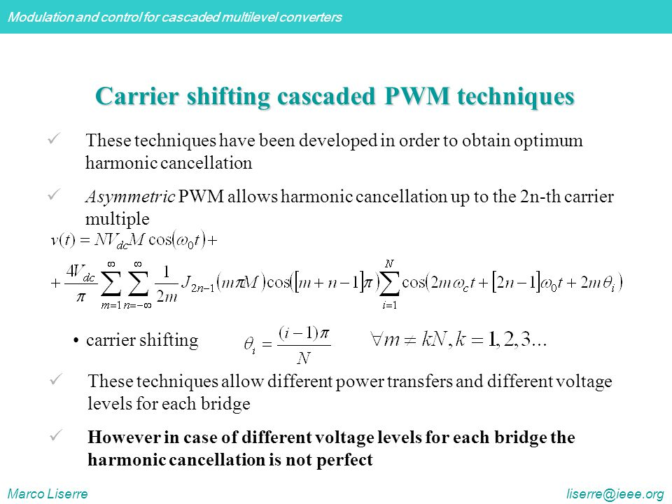 Modulation and control for cascaded multilevel converters Marco Liserre liserre@ieee.org Carrier shifting cascaded PWM techniques These techniques have been developed in order to obtain optimum harmonic cancellation Asymmetric PWM allows harmonic cancellation up to the 2n-th carrier multiple These techniques allow different power transfers and different voltage levels for each bridge However in case of different voltage levels for each bridge the harmonic cancellation is not perfect carrier shifting