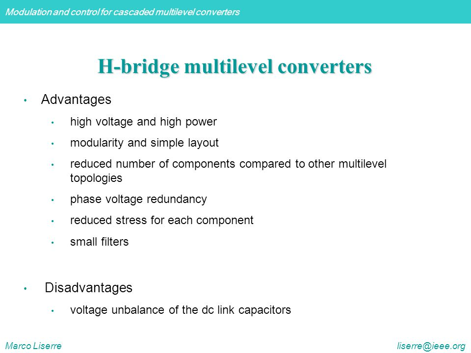 Modulation and control for cascaded multilevel converters Marco Liserre liserre@ieee.org H-bridge multilevel converters Advantages high voltage and high power modularity and simple layout reduced number of components compared to other multilevel topologies phase voltage redundancy reduced stress for each component small filters Disadvantages voltage unbalance of the dc link capacitors