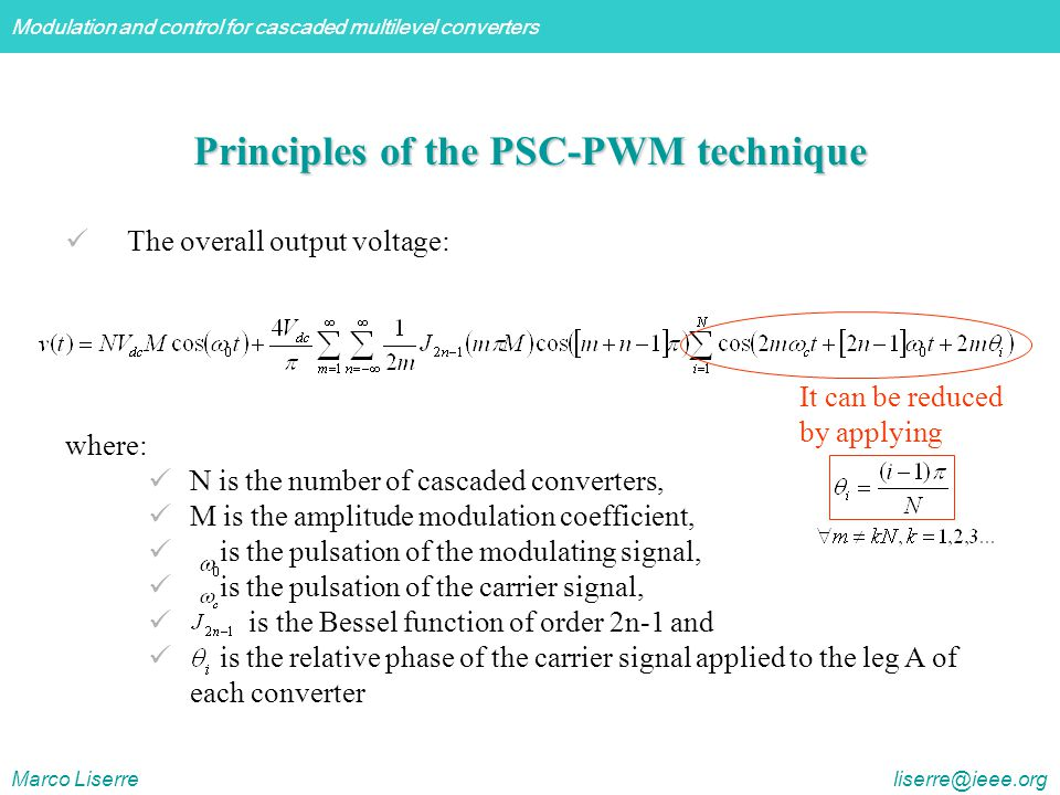 Modulation and control for cascaded multilevel converters Marco Liserre liserre@ieee.org Principles of the PSC-PWM technique The overall output voltage: where: N is the number of cascaded converters, M is the amplitude modulation coefficient, is the pulsation of the modulating signal, is the pulsation of the carrier signal, is the Bessel function of order 2n-1 and is the relative phase of the carrier signal applied to the leg A of each converter It can be reduced by applying