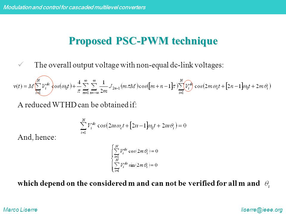 Modulation and control for cascaded multilevel converters Marco Liserre liserre@ieee.org Proposed PSC-PWM technique The overall output voltage with non-equal dc-link voltages: A reduced WTHD can be obtained if: And, hence: which depend on the considered m and can not be verified for all m and