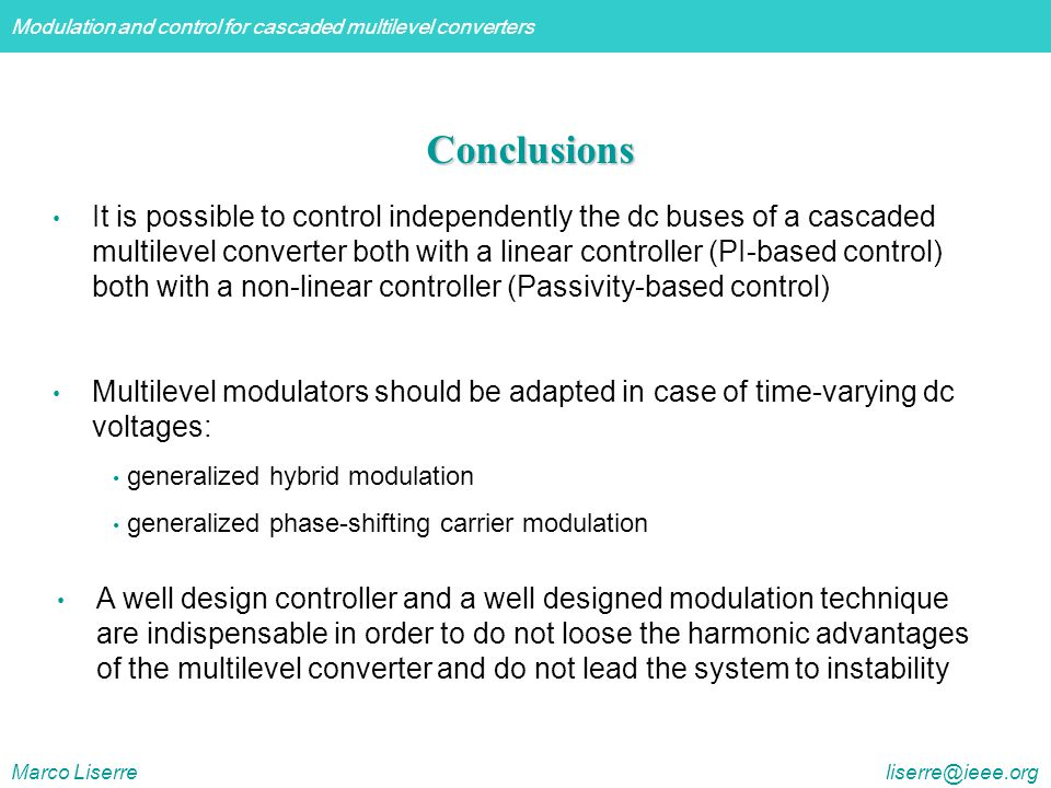 Modulation and control for cascaded multilevel converters Marco Liserre liserre@ieee.org Conclusions It is possible to control independently the dc buses of a cascaded multilevel converter both with a linear controller (PI-based control) both with a non-linear controller (Passivity-based control) Multilevel modulators should be adapted in case of time-varying dc voltages: generalized hybrid modulation generalized phase-shifting carrier modulation A well design controller and a well designed modulation technique are indispensable in order to do not loose the harmonic advantages of the multilevel converter and do not lead the system to instability