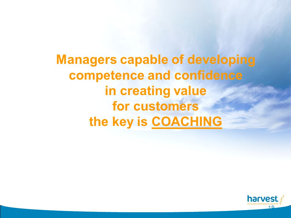 19 Managers capable of developing competence and confidence in creating value for customers the key is COACHING