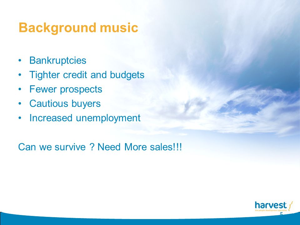 Background music Bankruptcies Tighter credit and budgets Fewer prospects Cautious buyers Increased unemployment Can we survive ? Need More sales!!! 5