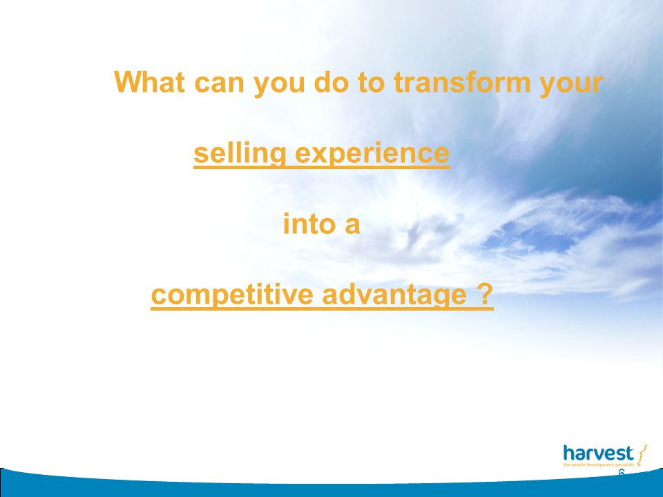 What can you do to transform your selling experience into a competitive advantage ? 6