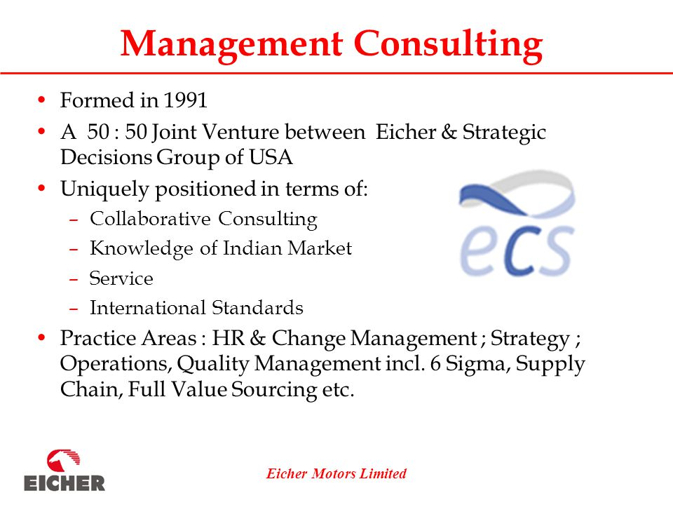 Eicher Motors Limited Management Consulting Formed in 1991 A 50 : 50 Joint Venture between Eicher & Strategic Decisions Group of USA Uniquely positioned in terms of: –Collaborative Consulting –Knowledge of Indian Market –Service –International Standards Practice Areas : HR & Change Management ; Strategy ; Operations, Quality Management incl.