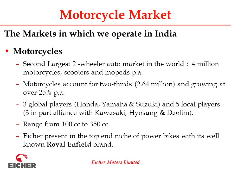 Eicher Motors Limited Motorcycle Market The Markets in which we operate in India Motorcycles –Second Largest 2 -wheeler auto market in the world : 4 million motorcycles, scooters and mopeds p.a.