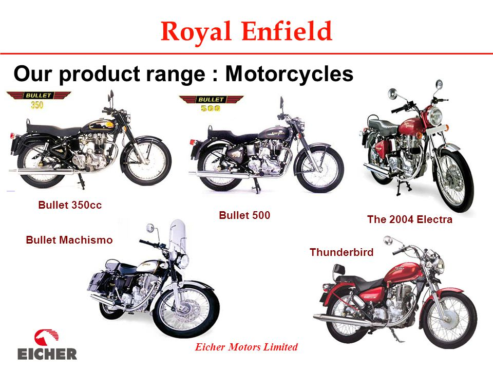 Eicher Motors Limited Royal Enfield Our product range : Motorcycles Bullet 350cc Bullet Machismo Bullet 500 Thunderbird The 2004 Electra